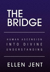The Bridge: Human Ascension into Divine Understanding by Jent, Ellen