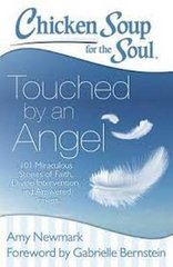 Chicken Soup for the Soul Touched By an Angel: 101 Miraculous Stories of Faith, Divine Intervention, and Answered Prayers