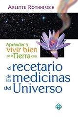 Aprender a vivir bien en la tierra con el recetario de las medicinas del universo by Rothhirsch, Arlette