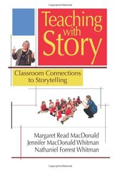 Teaching With Story: Classroom Connections to Storytelling by MacDonald, Margaret Read/ Whitman, Jennifer Macdonald/ Whitman, Nathaniel Forrest