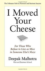 I Moved Your Cheese: For Those Who Refuse to Live As Mice in Someone Else's Maze by Malhotra, Deepak