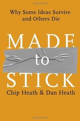 Made to Stick: Why Some Ideas Survive and Others Die by Heath, Chip/ Heath, Dan