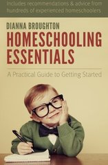 Homeschooling Essentials: A Practical Guide to Getting Started by Broughton, Dianna