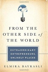 From the Other Side of the World: Extraordinary Entrepreneurs, Unlikely Places by Bayrasli, Elmira