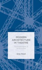 Modern Architecture in Theatre: The Experiments of Art Et Action by Read, Gray