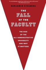 The Fall of the Faculty: The Rise of the All-administrative University and Why It Matters by Ginsberg, Benjamin