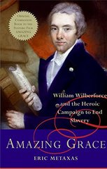 Amazing Grace: William Wilberforce and the Heroic Campaign to End Slavery by Metaxas, Eric