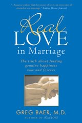 Real Love in Marriage: The Truth About Finding Genuine Happiness Now and Forever by Baer, Greg, M.D.