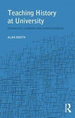 Teaching History at University: Enhancing Learning and Understanding by Booth, Alan