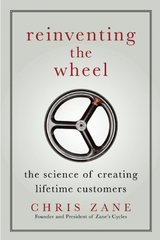 Reinventing the Wheel: The Science of Creating Lifetime Customers by Zane, Chris