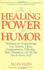The Healing Power of Humor: Techniques for Getting Through Loss, Setbacks, Upsets, Disappointments, Difficulties, Trials, Tribulations, and All That by Klein, Allen