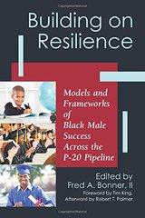 Building on Resilience: Models and Frameworks of Black Male Success Across the P-20 Pipeline by Bonner, Fred A., II (EDT)/ King, Tim (FRW)/ Palmer, Robert T. (AFT)