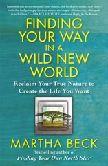 Finding Your Way in a Wild New World: Reclaim Your True Nature to Create the Life You Want by Beck, Martha