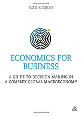 Economics for Business: A guide to decision making in a complex global macroeconomy by Cohen, Ivan K.