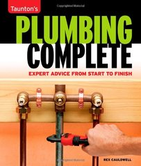 Plumbing Complete: Expert Advice from Start to Finish by Cauldwell, Rex