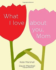 What I Love About You, Mom by Marshall, Kate/ Marshall, David