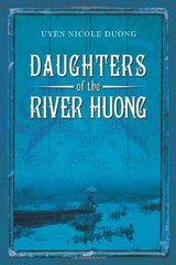 Daughters of the River Huong: Stories of a Vietnamese Royal Concubine and Her Descendants by Duong, Uyen Nicole