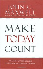 Make Today Count: The Secret of Your Success Is Determined by Your Daily Agenda by Maxwell, John C.