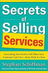 Secrets of Selling Services: Everything You Need to Sell What Your Customer Can't See - from Pitch to Close by Schiffman, Stephan