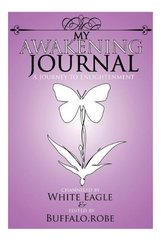 My Awakening Journal: A Journey to Enlightenment by White Eagle/ Robe, April Buffalo/ Speaks With Wings