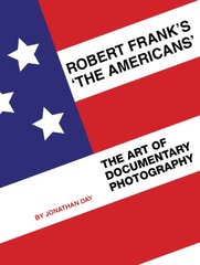 Robert Frank's The Americans: The Art of Documentary Photography by Day, Jonathan