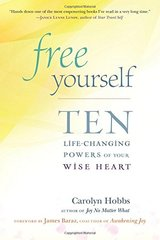 Free Yourself: Ten Life-Changing Powers of Your Wise Heart by Hobbs, Carolyn/ Baraz, James (FRW)