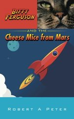 Biffy Ferguson and the Cheese Mice from Mars by Peter, Robert A.