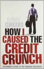 How I Caused the Credit Crunch: An Insider's Story of the Financial Meltdown by Ishikawa, Tetsuya