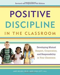 Positive Discipline in the Classroom: Developing Mutual Respect, Cooperation, and Responsibility in Your Classroom by Nelsen, Jane/ Lott, Lynn/ Glenn, H. Stephen