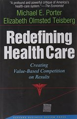 Redefining Health Care: Creating Value-based Competition on Results by Porter, Michael E./ Teisberg, Elizabeth Olmsted