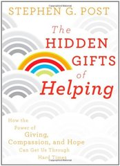 The Hidden Gifts of Helping: How the Power of Giving, Compassion, and Hope Can Get Us Through Hard Times by Post, Stephen G.
