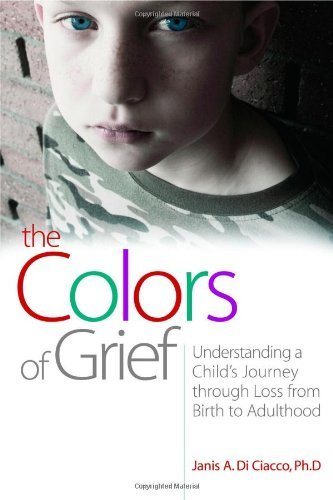 The Colors of Grief: Understanding a Child's Journey Through Loss from Birth to Adulthood by Di Ciacco, Janis A., Ph.D.