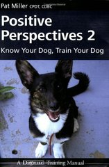 Positive Perspectives 2: Know Your Dog, Train Your Dog by Miller, Pat