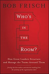 Who's in the Room?: How Great Leaders Structure and Manage the Teams Around Them by Frisch, Bob
