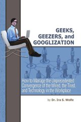 Geeks, Geezers, and Googlization: How to Manage the Unprecedented Convergence of the Wired, the Tired, and Technology in the Workplace by Wolfe, Ira S.