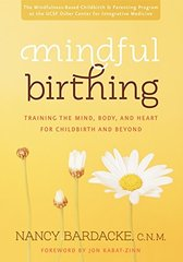Mindful Birthing: Training the Mind, Body, and Heart for Childbirth and Beyond by Bardacke, Nancy