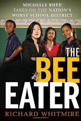 The Bee Eater: Michelle Rhee Takes on the Nation's Worst School District by Whitmire, Richard