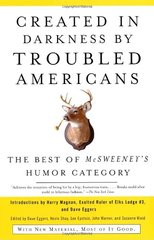 Created In Darkness By Troubled Americans: The Best Of Mcsweeney's Humor Category by Eggers, Dave (EDT)/ Shay, Kevin J. (EDT)/ Epstein, Lee (EDT)/ Warner, John (EDT)/ Kleid, Suzanne (EDT)