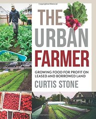 The Urban Farmer: Growing Food for Profit on Leased and Borrowed Land by Stone, Curtis