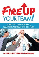 Fire Up Your Team: 50 Ways for Leaders to Connect, Collaborate and Create With Their Teams by Throop-Robinson, Jacqueline