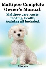 Maltipoo Complete Owner's Manual: Maltipoos Facts and Information. Maltipoo Care, Costs, Feeding, Health and Training All Included.