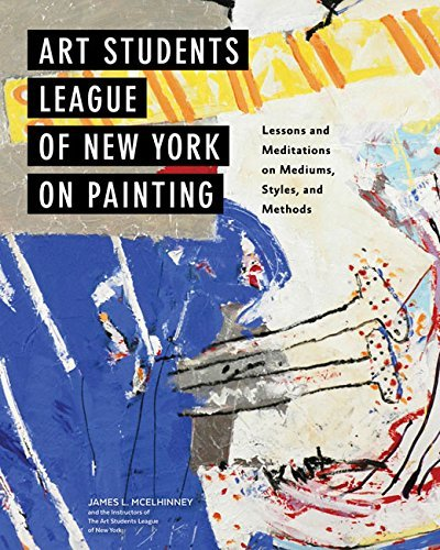 Art Students League of New York on Painting: Lessons and Meditations on Mediums, Styles, and Methods by Mcelhinney, James L./ Instructors of the Art Students League of New York