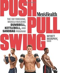 Men's Health Push, Pull, Swing: The Fat-torching, Muscle-building Dumbbell, Kettlebell, and Sandbag Program by Murphy, Myatt/ Men's Health (COR)