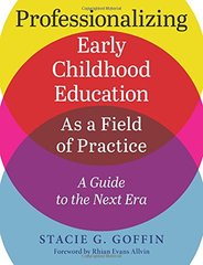 Professionalizing Early Childhood Education As a Field of Practice: A Guide to the Next Era by Goffin, Stacie G.