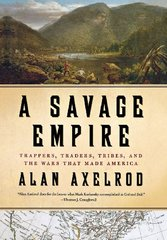 A Savage Empire: Trappers, Traders, Tribes, and the Wars That Made America by Axelrod, Alan