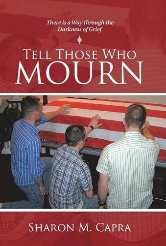 Tell Those Who Mourn: There Is a Way Through the Darkness of Grief by Capra, Sharon M.