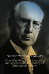 Who Was Who in Orthodontics With a Selected Bibliography of Orthodontic History by Wahl, Norman