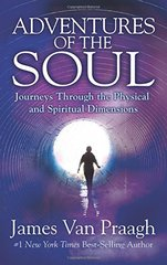Adventures of the Soul: Journeys Through the Physical and Spiritual Dimensions by Van Praagh, James