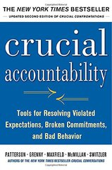 Crucial Accountability: Tools for Resolving Violated Expectations, Broken Commitments, and Bad Behavior by Patterson, Kerry/ Grenny, Joseph/ Maxfield, David/ McMillan, Ron/ Switzler, Al