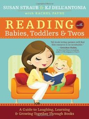 Reading With Babies, Toddlers and Twos: A Guide to Laughing, Learning and Growing Together Through Books by Straub, Susan/ Dell'Antonia, K. J.